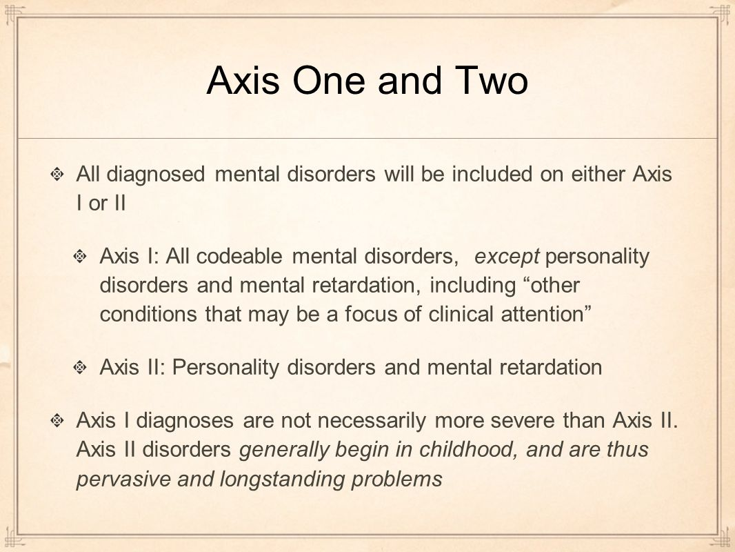 Axis One and Two All diagnosed mental disorders will be included on either Axis I or II Axis I: All codeable mental disorders, except personality disorders and mental retardation, including other conditions that may be a focus of clinical attention Axis II: Personality disorders and mental retardation Axis I diagnoses are not necessarily more severe than Axis II.
