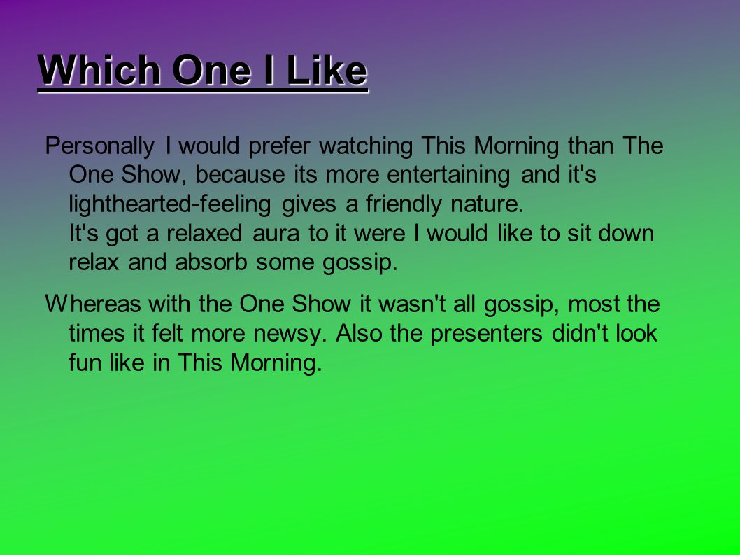 Which One I Like Personally I would prefer watching This Morning than The One Show, because its more entertaining and it s lighthearted-feeling gives a friendly nature.