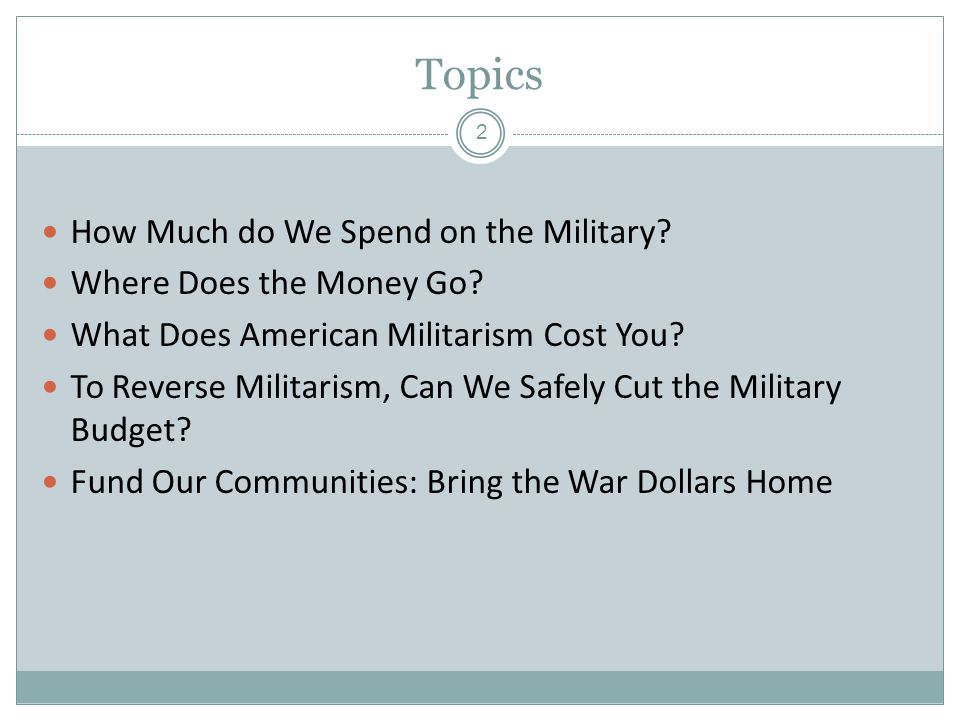 Topics How Much do We Spend on the Military? Where Does the Money Go? What Does American Militarism Cost You? To Reverse Militarism, Can We Safely Cut