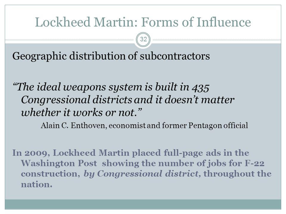 Lockheed Martin: Forms of Influence Geographic distribution of subcontractors The ideal weapons system is built in 435 Congressional districts and it
