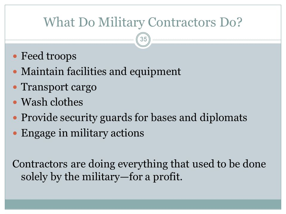 What Do Military Contractors Do? Feed troops Maintain facilities and equipment Transport cargo Wash clothes Provide security guards for bases and dipl