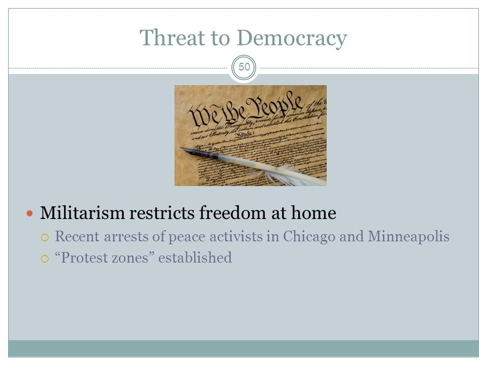 Threat to Democracy Militarism restricts freedom at home Recent arrests of peace activists in Chicago and Minneapolis Protest zones established 50