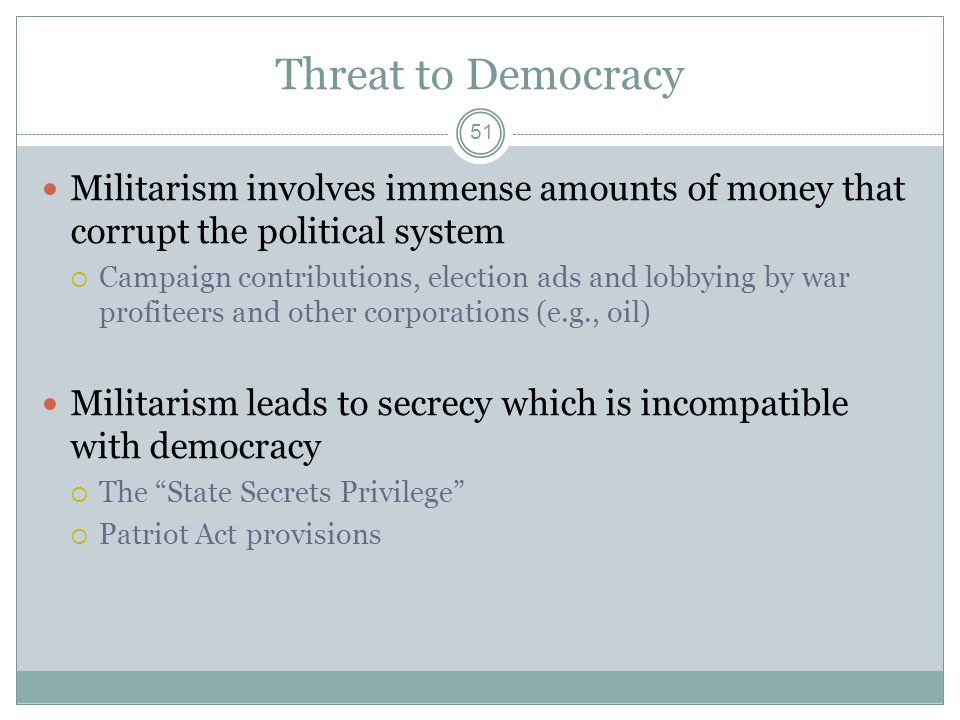 Threat to Democracy Militarism involves immense amounts of money that corrupt the political system Campaign contributions, election ads and lobbying b