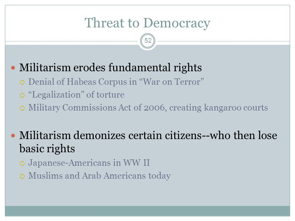 Threat to Democracy Militarism erodes fundamental rights Denial of Habeas Corpus in War on Terror Legalization of torture Military Commissions Act of