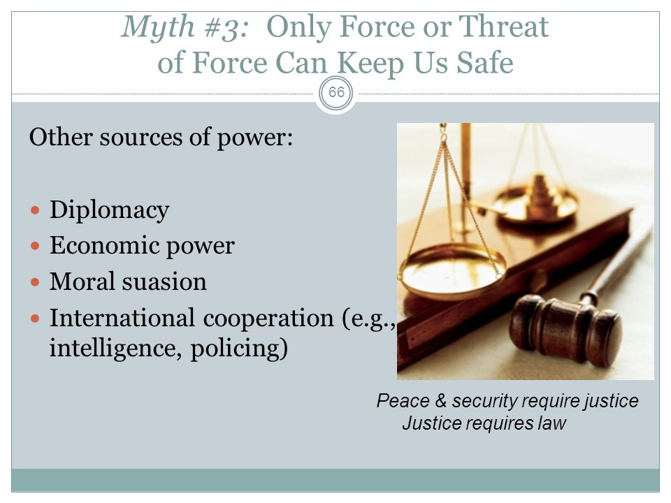 Myth #3: Only Force or Threat of Force Can Keep Us Safe Other sources of power: Diplomacy Economic power Moral suasion International cooperation (e.g.