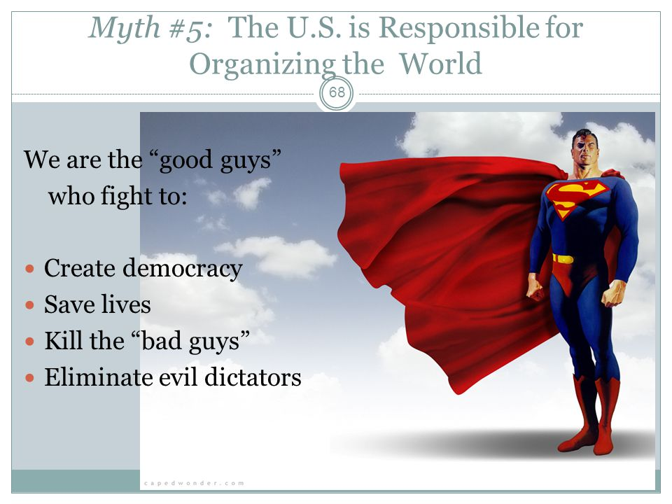Myth #5: The U.S. is Responsible for Organizing the World We are the good guys who fight to: Create democracy Save lives Kill the bad guys Eliminate e