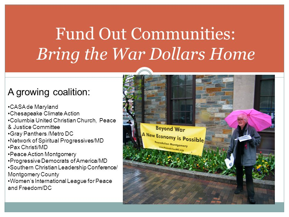 Fund Out Communities: Bring the War Dollars Home 75 A growing coalition: CASA de Maryland Chesapeake Climate Action Columbia United Christian Church,