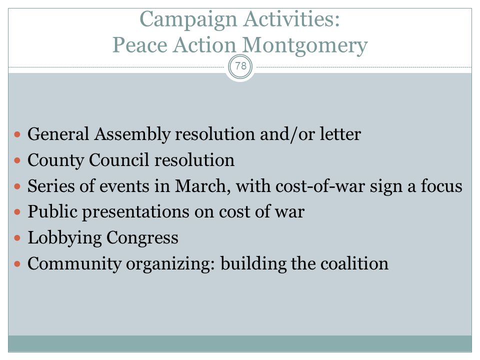 Campaign Activities: Peace Action Montgomery General Assembly resolution and/or letter County Council resolution Series of events in March, with cost-
