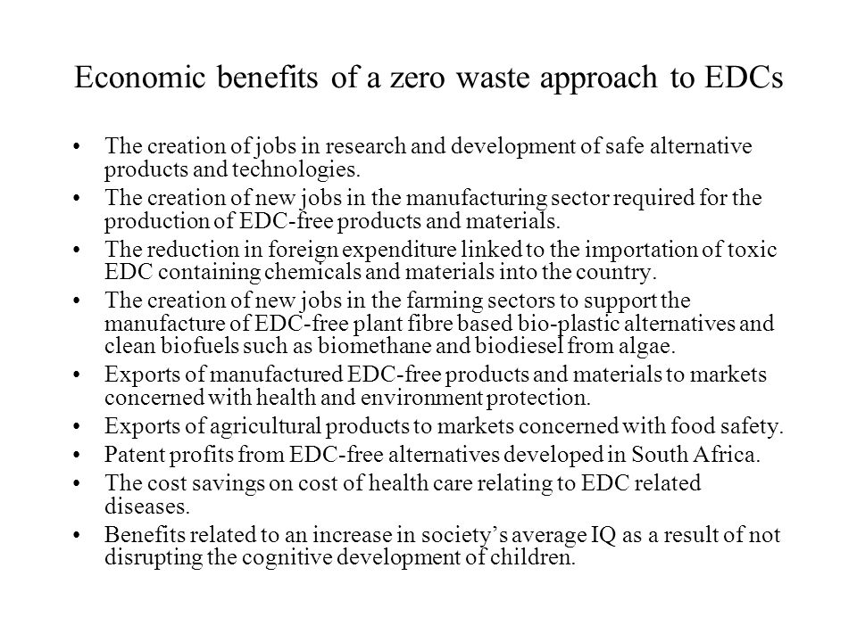 Economic benefits of a zero waste approach to EDCs The creation of jobs in research and development of safe alternative products and technologies.
