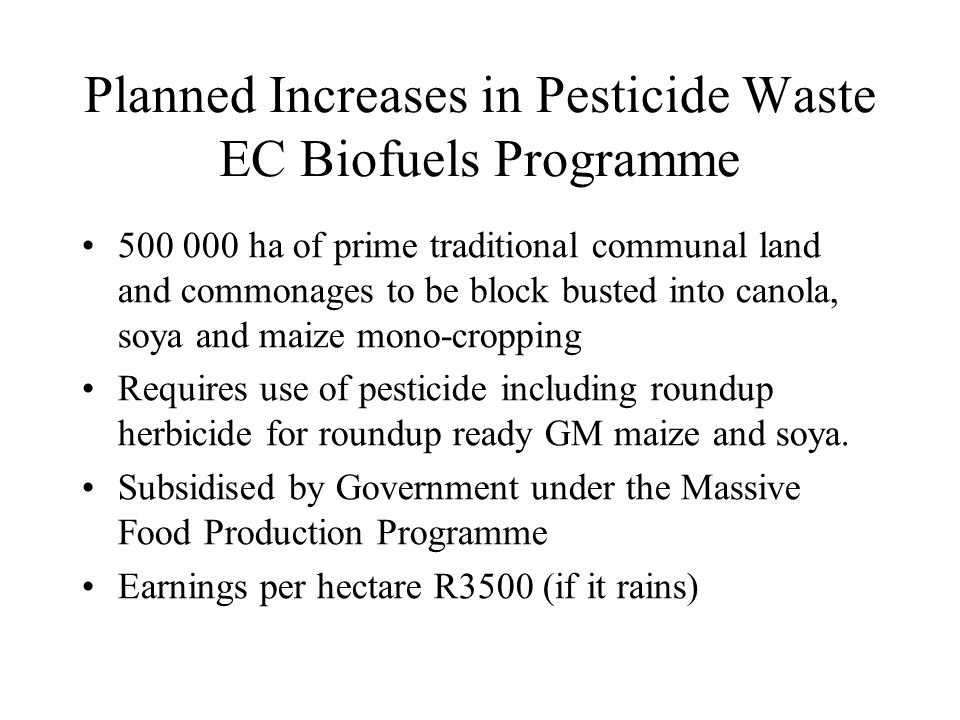 Planned Increases in Pesticide Waste EC Biofuels Programme 500 000 ha of prime traditional communal land and commonages to be block busted into canola, soya and maize mono-cropping Requires use of pesticide including roundup herbicide for roundup ready GM maize and soya.