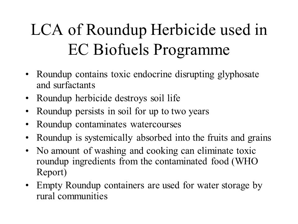 LCA of Roundup Herbicide used in EC Biofuels Programme Roundup contains toxic endocrine disrupting glyphosate and surfactants Roundup herbicide destroys soil life Roundup persists in soil for up to two years Roundup contaminates watercourses Roundup is systemically absorbed into the fruits and grains No amount of washing and cooking can eliminate toxic roundup ingredients from the contaminated food (WHO Report) Empty Roundup containers are used for water storage by rural communities