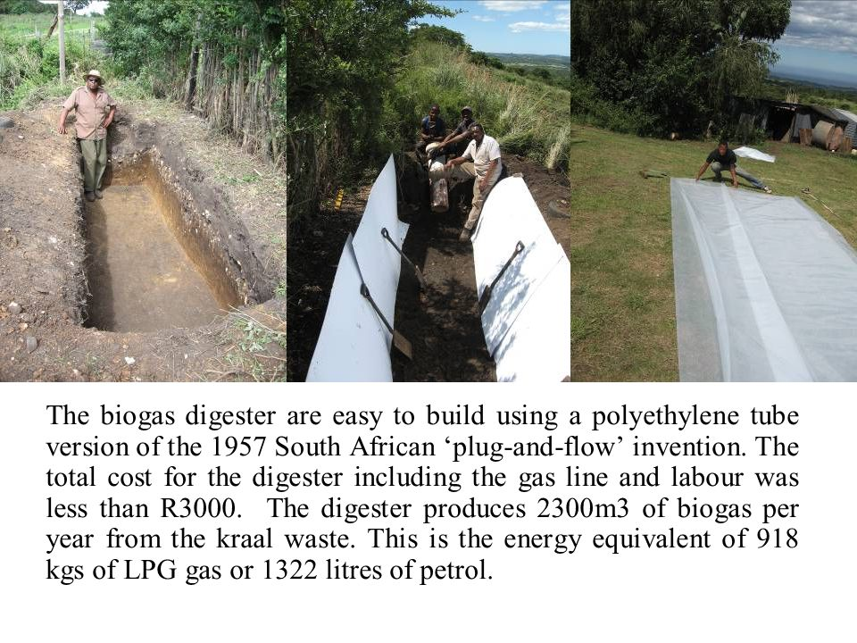 The biogas digester are easy to build using a polyethylene tube version of the 1957 South African plug-and-flow invention.