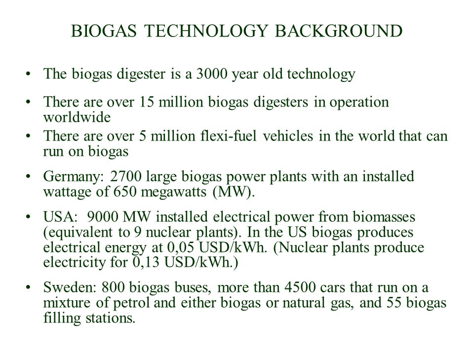 BIOGAS TECHNOLOGY BACKGROUND The biogas digester is a 3000 year old technology There are over 15 million biogas digesters in operation worldwide There are over 5 million flexi-fuel vehicles in the world that can run on biogas Germany: 2700 large biogas power plants with an installed wattage of 650 megawatts (MW).