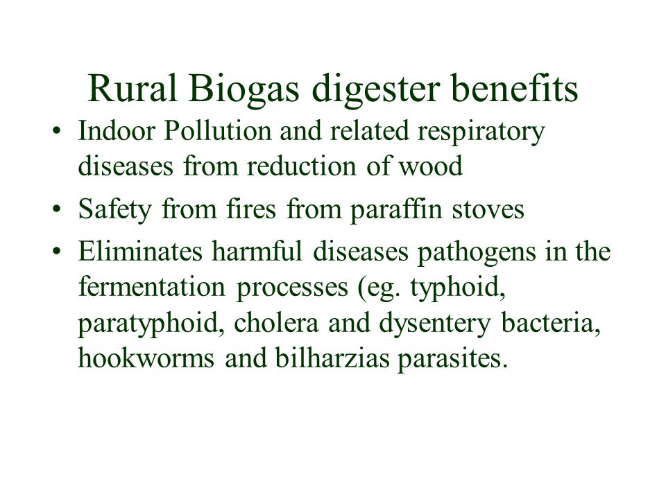 Rural Biogas digester benefits Indoor Pollution and related respiratory diseases from reduction of wood Safety from fires from paraffin stoves Eliminates harmful diseases pathogens in the fermentation processes (eg.