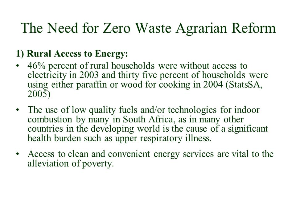 The Need for Zero Waste Agrarian Reform 1) Rural Access to Energy: 46% percent of rural households were without access to electricity in 2003 and thirty five percent of households were using either paraffin or wood for cooking in 2004 (StatsSA, 2005) The use of low quality fuels and/or technologies for indoor combustion by many in South Africa, as in many other countries in the developing world is the cause of a significant health burden such as upper respiratory illness.