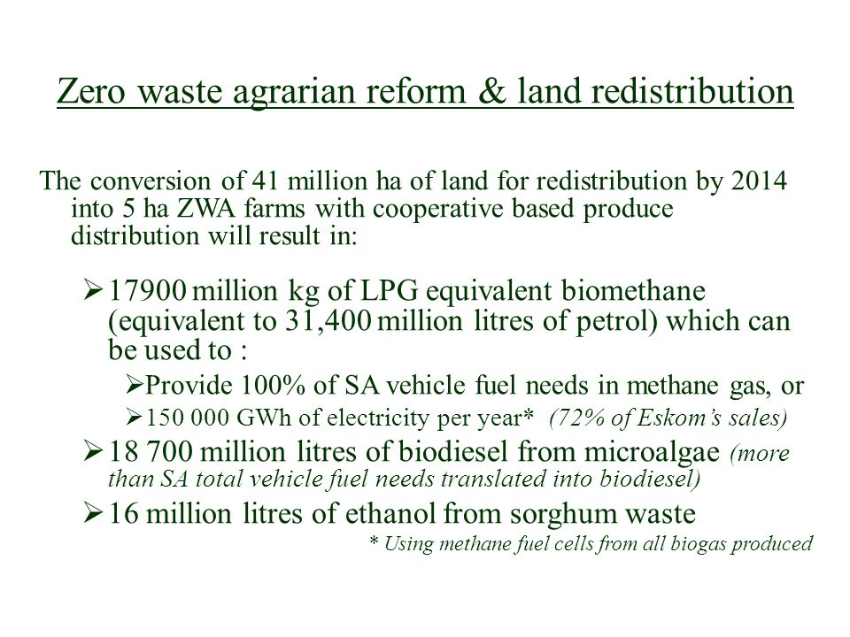 Zero waste agrarian reform & land redistribution The conversion of 41 million ha of land for redistribution by 2014 into 5 ha ZWA farms with cooperative based produce distribution will result in: 17900 million kg of LPG equivalent biomethane (equivalent to 31,400 million litres of petrol) which can be used to : Provide 100% of SA vehicle fuel needs in methane gas, or 150 000 GWh of electricity per year* (72% of Eskoms sales) 18 700 million litres of biodiesel from microalgae (more than SA total vehicle fuel needs translated into biodiesel) 16 million litres of ethanol from sorghum waste * Using methane fuel cells from all biogas produced