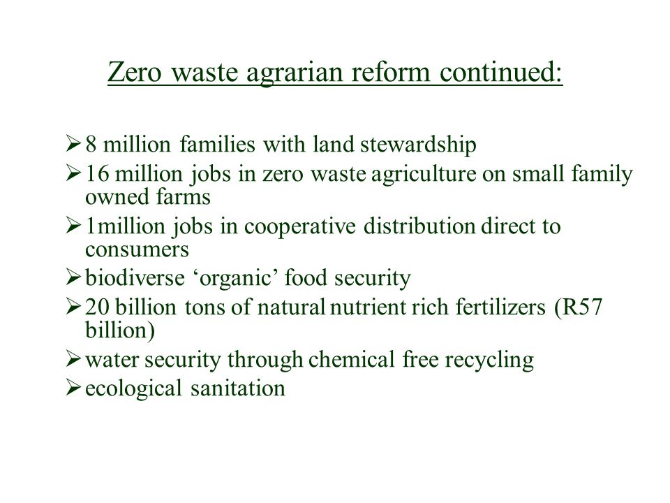 Zero waste agrarian reform continued: 8 million families with land stewardship 16 million jobs in zero waste agriculture on small family owned farms 1million jobs in cooperative distribution direct to consumers biodiverse organic food security 20 billion tons of natural nutrient rich fertilizers (R57 billion) water security through chemical free recycling ecological sanitation