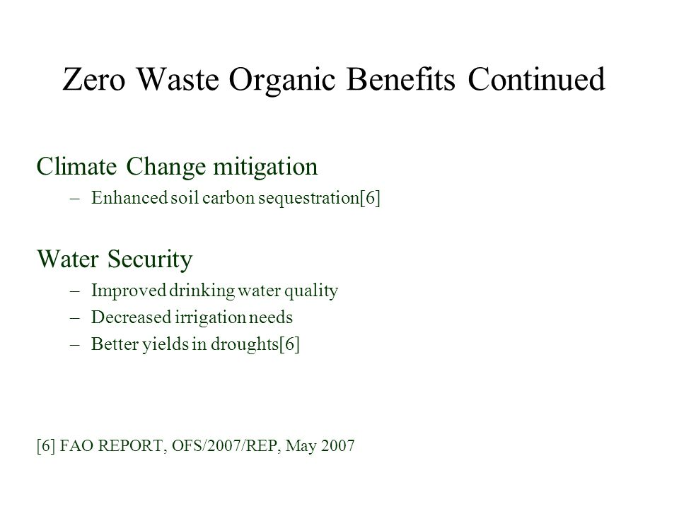 Climate Change mitigation –Enhanced soil carbon sequestration[6] Water Security –Improved drinking water quality –Decreased irrigation needs –Better yields in droughts[6] [6] FAO REPORT, OFS/2007/REP, May 2007 Zero Waste Organic Benefits Continued