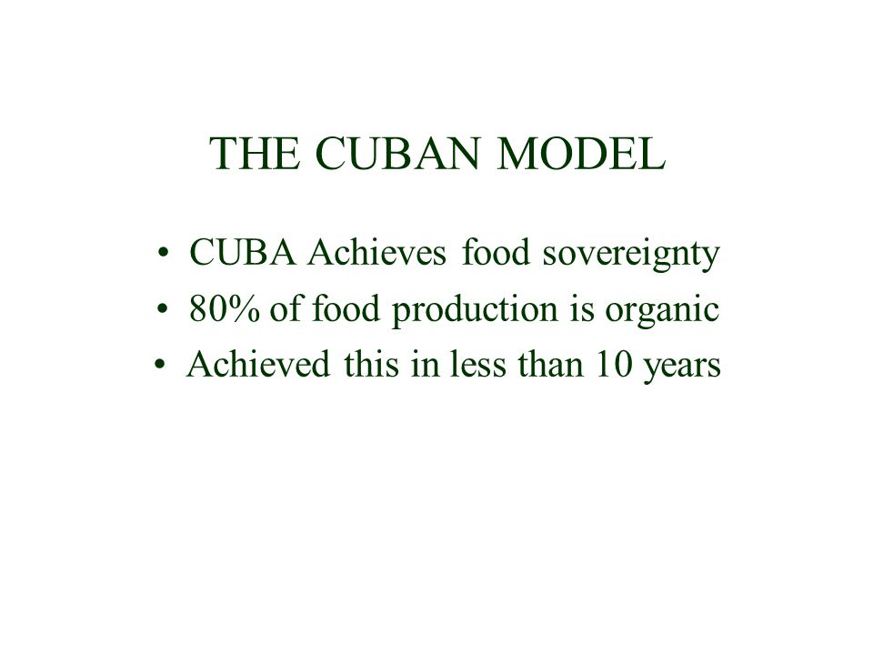 THE CUBAN MODEL CUBA Achieves food sovereignty 80% of food production is organic Achieved this in less than 10 years