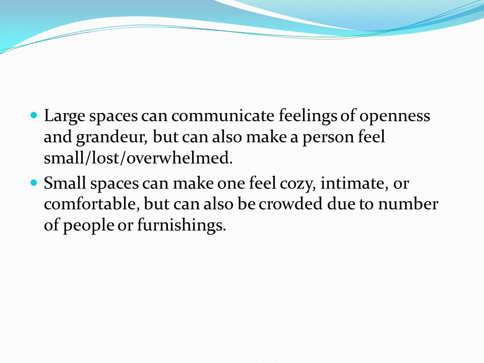 Large spaces can communicate feelings of openness and grandeur, but can also make a person feel small/lost/overwhelmed.