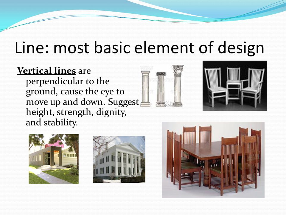 Line: most basic element of design Vertical lines are perpendicular to the ground, cause the eye to move up and down.