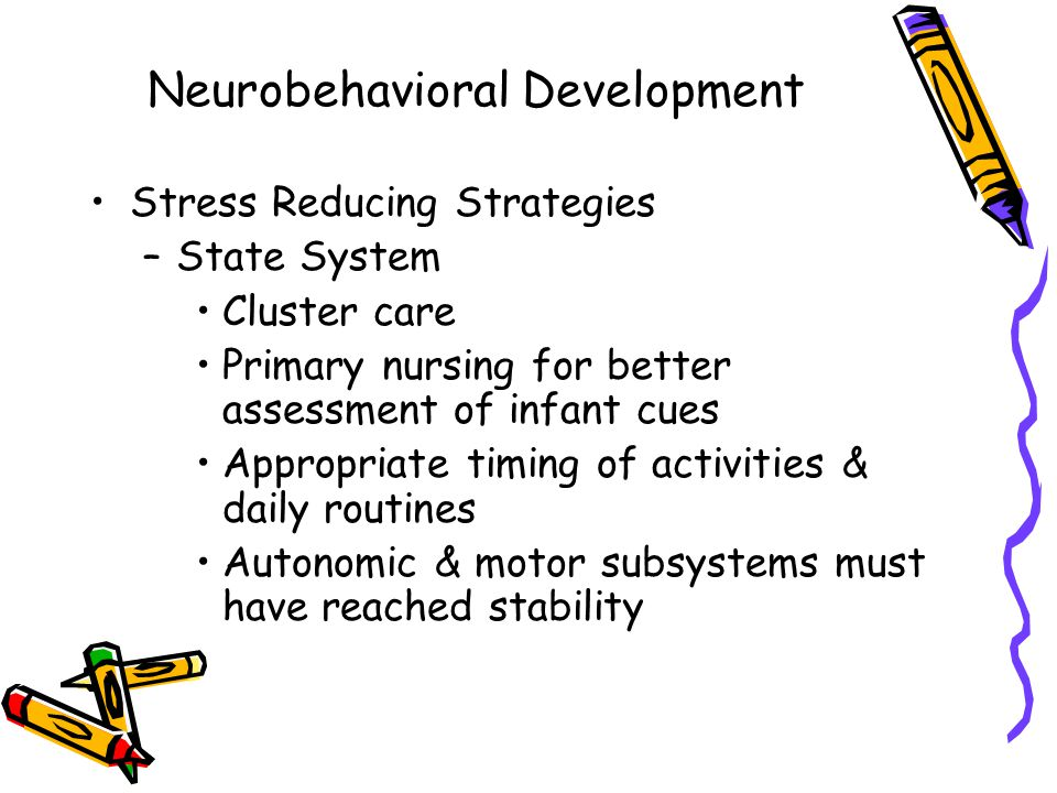 Neurobehavioral Development Stress Reducing Strategies –State System Cluster care Primary nursing for better assessment of infant cues Appropriate timing of activities & daily routines Autonomic & motor subsystems must have reached stability