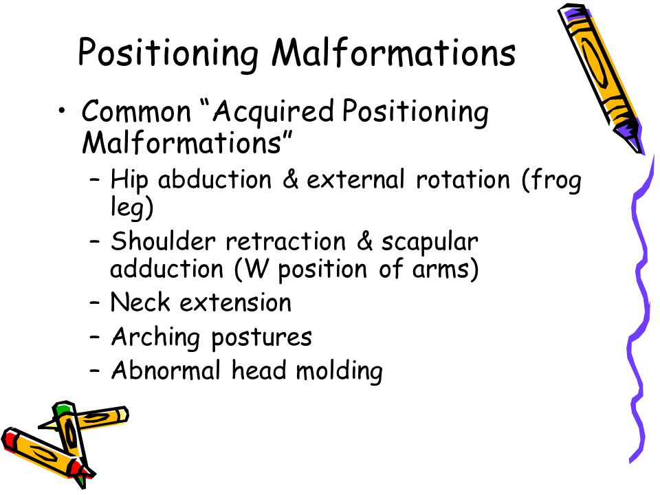 Positioning Malformations Common Acquired Positioning Malformations –Hip abduction & external rotation (frog leg) –Shoulder retraction & scapular adduction (W position of arms) –Neck extension –Arching postures –Abnormal head molding