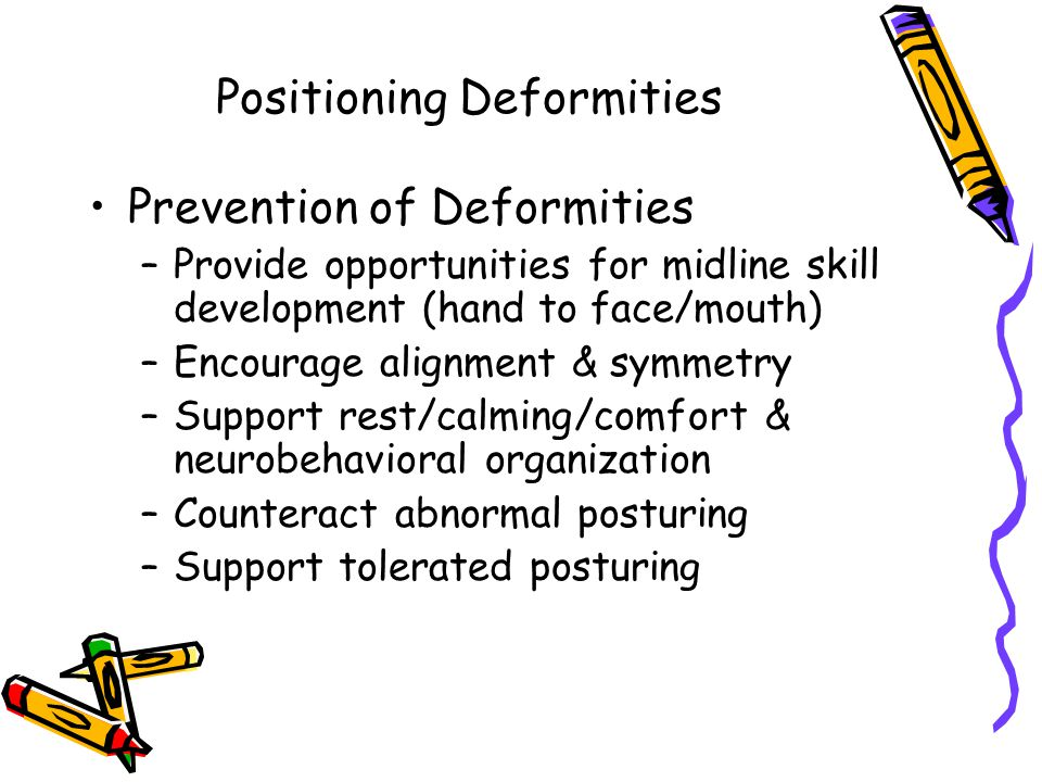 Positioning Deformities Prevention of Deformities –Provide opportunities for midline skill development (hand to face/mouth) –Encourage alignment & symmetry –Support rest/calming/comfort & neurobehavioral organization –Counteract abnormal posturing –Support tolerated posturing