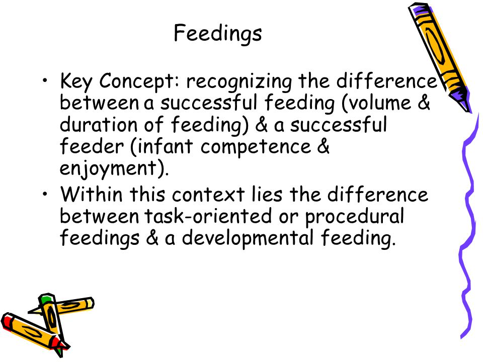 Feedings Key Concept: recognizing the difference between a successful feeding (volume & duration of feeding) & a successful feeder (infant competence & enjoyment).