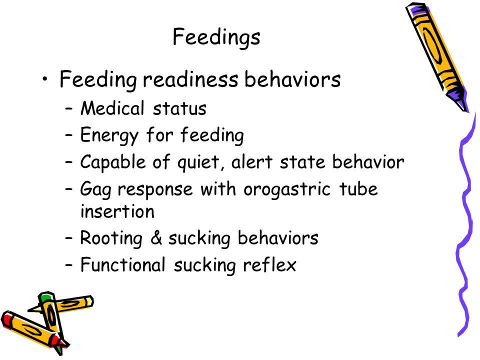 Feedings Feeding readiness behaviors –Medical status –Energy for feeding –Capable of quiet, alert state behavior –Gag response with orogastric tube in
