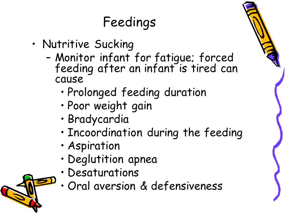 Feedings Nutritive Sucking –Monitor infant for fatigue; forced feeding after an infant is tired can cause Prolonged feeding duration Poor weight gain Bradycardia Incoordination during the feeding Aspiration Deglutition apnea Desaturations Oral aversion & defensiveness