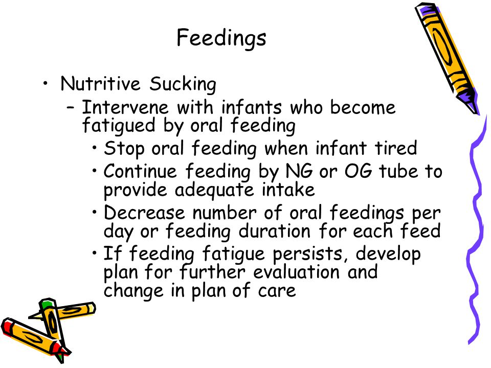 Feedings Nutritive Sucking –Intervene with infants who become fatigued by oral feeding Stop oral feeding when infant tired Continue feeding by NG or OG tube to provide adequate intake Decrease number of oral feedings per day or feeding duration for each feed If feeding fatigue persists, develop plan for further evaluation and change in plan of care