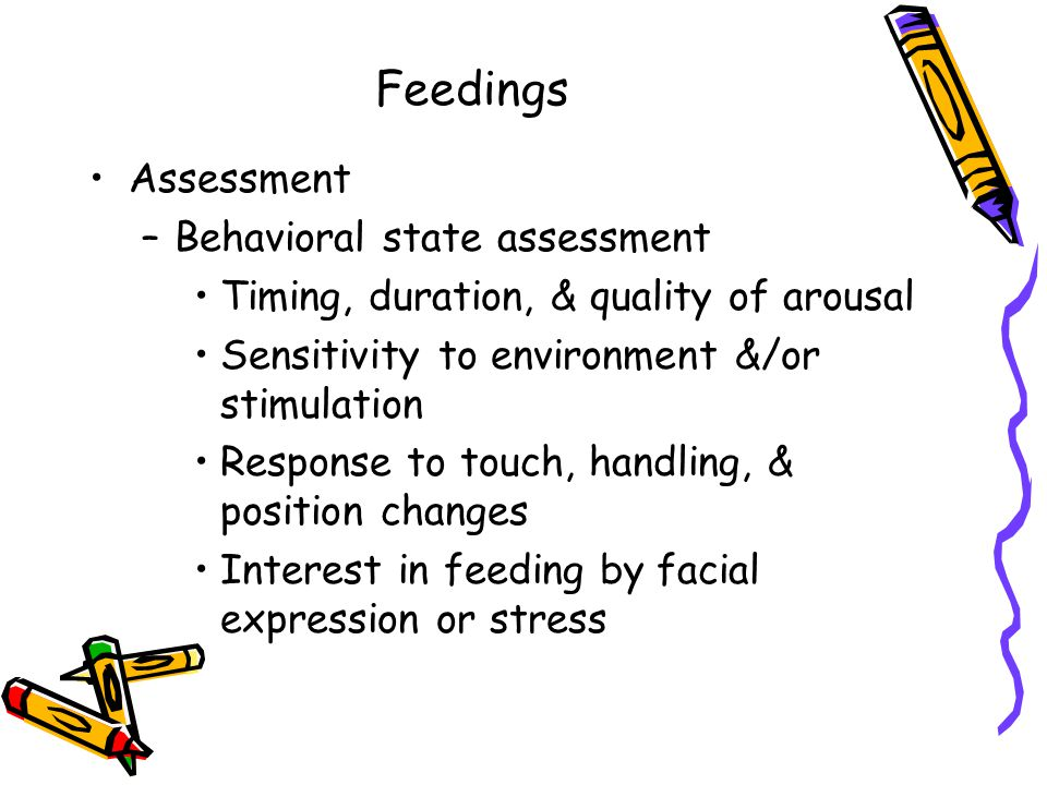 Feedings Assessment –Behavioral state assessment Timing, duration, & quality of arousal Sensitivity to environment &/or stimulation Response to touch, handling, & position changes Interest in feeding by facial expression or stress