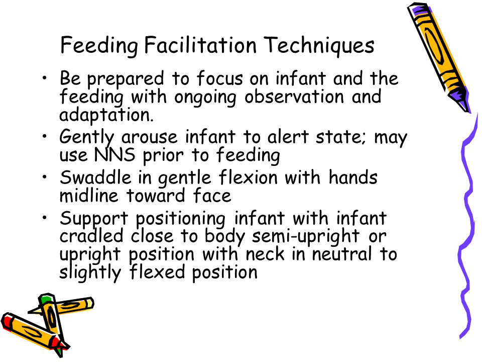Feeding Facilitation Techniques Be prepared to focus on infant and the feeding with ongoing observation and adaptation.