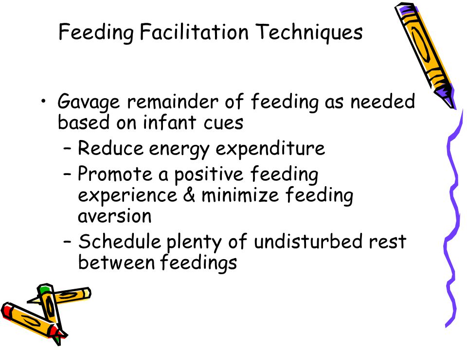 Feeding Facilitation Techniques Gavage remainder of feeding as needed based on infant cues –Reduce energy expenditure –Promote a positive feeding experience & minimize feeding aversion –Schedule plenty of undisturbed rest between feedings