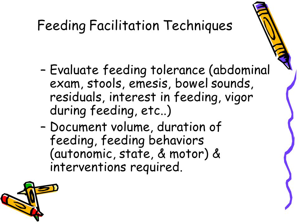 Feeding Facilitation Techniques –Evaluate feeding tolerance (abdominal exam, stools, emesis, bowel sounds, residuals, interest in feeding, vigor during feeding, etc..) –Document volume, duration of feeding, feeding behaviors (autonomic, state, & motor) & interventions required.