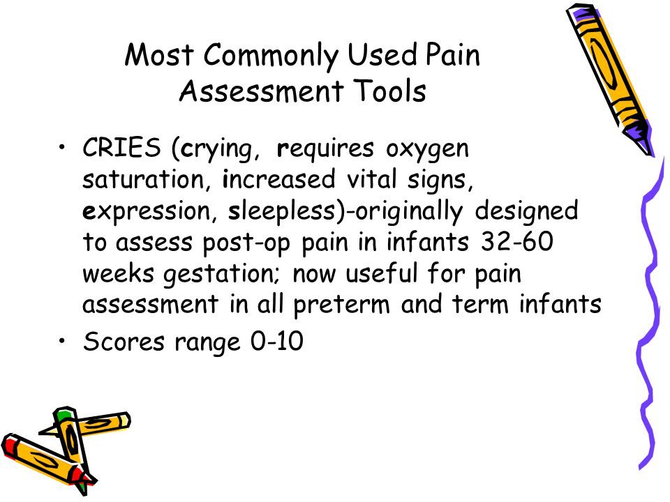 Most Commonly Used Pain Assessment Tools CRIES (crying, requires oxygen saturation, increased vital signs, expression, sleepless)-originally designed to assess post-op pain in infants 32-60 weeks gestation; now useful for pain assessment in all preterm and term infants Scores range 0-10