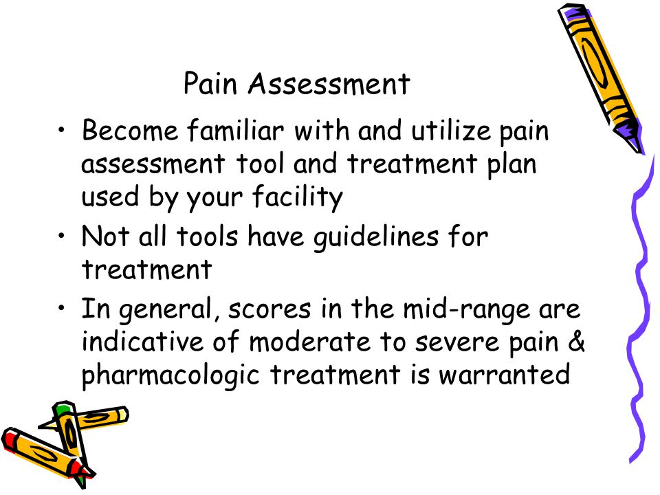 Pain Assessment Become familiar with and utilize pain assessment tool and treatment plan used by your facility Not all tools have guidelines for treatment In general, scores in the mid-range are indicative of moderate to severe pain & pharmacologic treatment is warranted