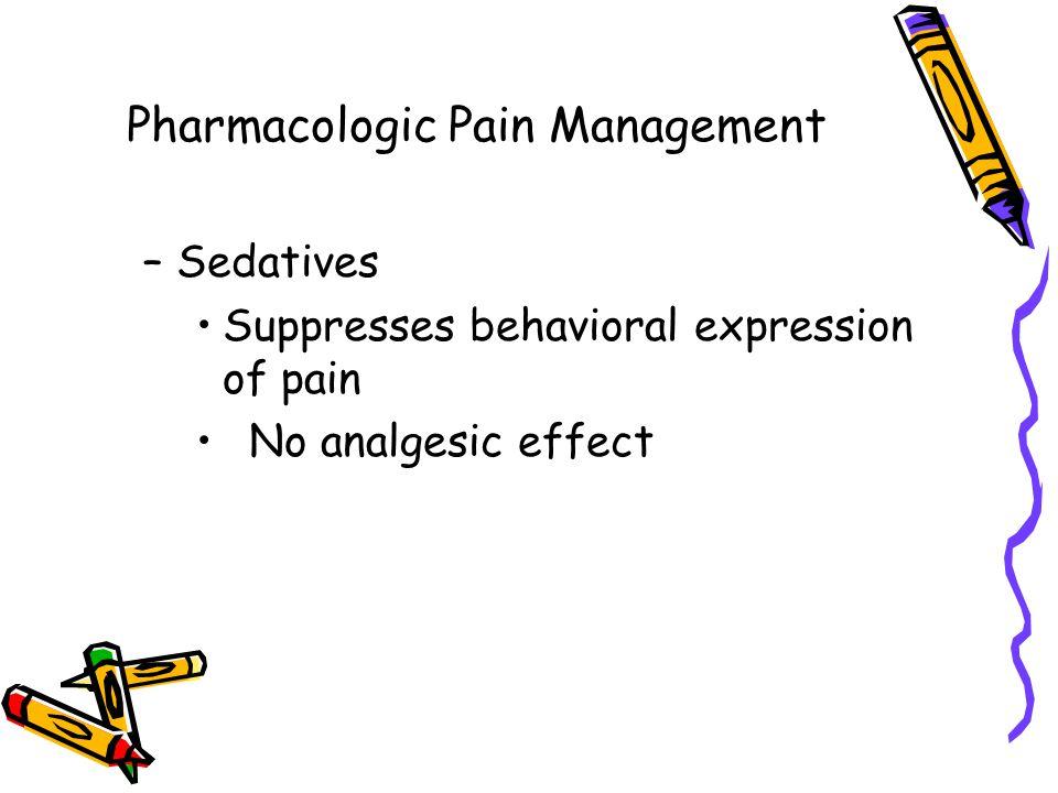 Pharmacologic Pain Management –Sedatives Suppresses behavioral expression of pain No analgesic effect
