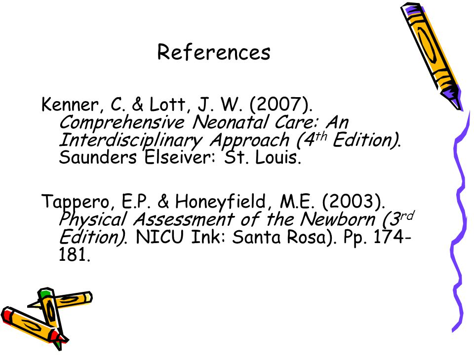 References Kenner, C. & Lott, J. W. (2007). Comprehensive Neonatal Care: An Interdisciplinary Approach (4 th Edition). Saunders Elseiver: St. Louis. T