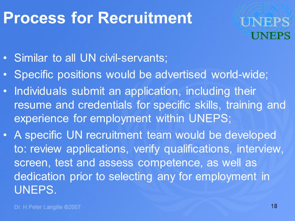 18 Process for Recruitment Similar to all UN civil-servants; Specific positions would be advertised world-wide; Individuals submit an application, including their resume and credentials for specific skills, training and experience for employment within UNEPS; A specific UN recruitment team would be developed to: review applications, verify qualifications, interview, screen, test and assess competence, as well as dedication prior to selecting any for employment in UNEPS.