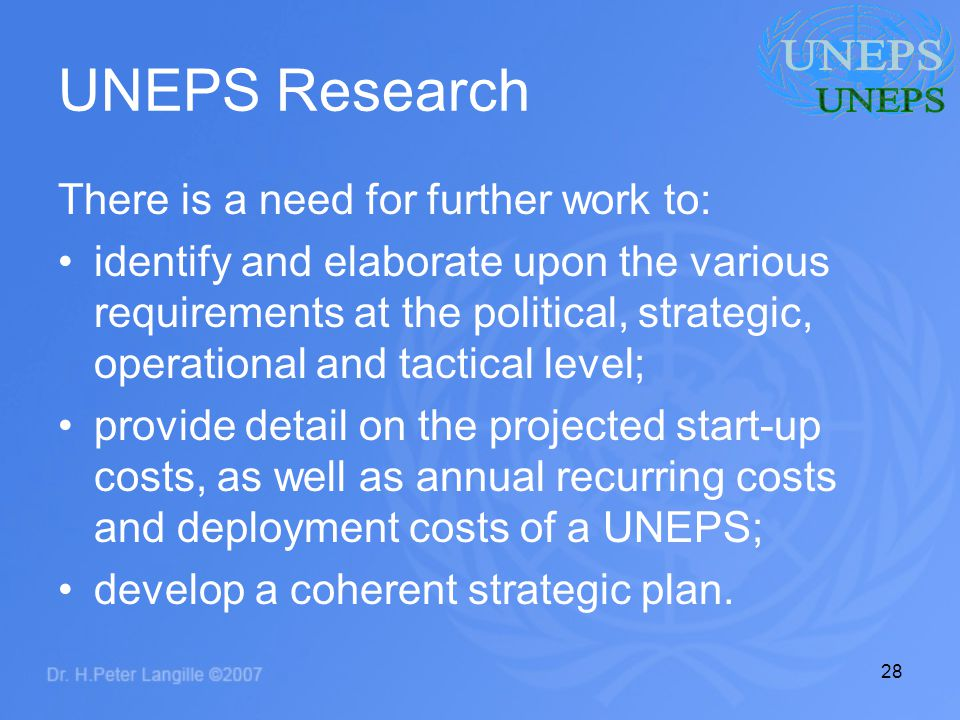 28 UNEPS Research There is a need for further work to: identify and elaborate upon the various requirements at the political, strategic, operational and tactical level; provide detail on the projected start-up costs, as well as annual recurring costs and deployment costs of a UNEPS; develop a coherent strategic plan.