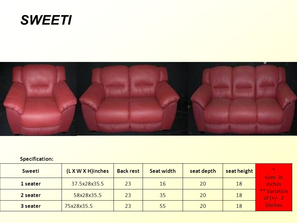 Specification: Sweeti(L X W X H)inchesBack restSeat widthseat depthseat height * sizes in inches ** Variation of (+/- 2 )inches 1 seater37.5x28x35.523162018 2 seater58x28x35.523352018 3 seater75x28x35.523552018 SWEETI
