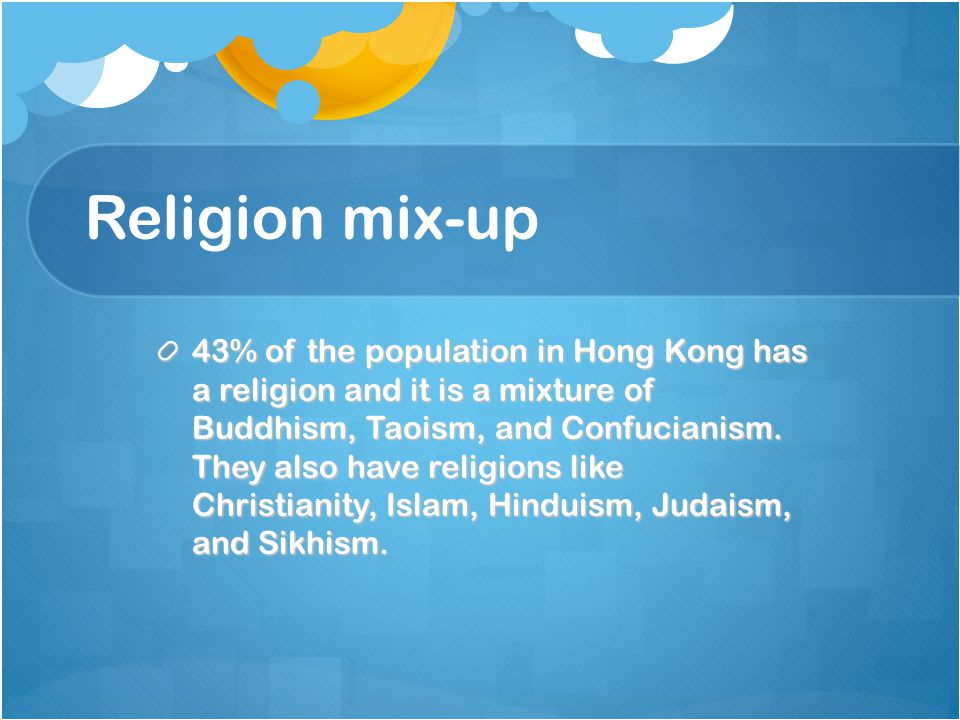 Religion mix-up 43% of the population in Hong Kong has a religion and it is a mixture of Buddhism, Taoism, and Confucianism.