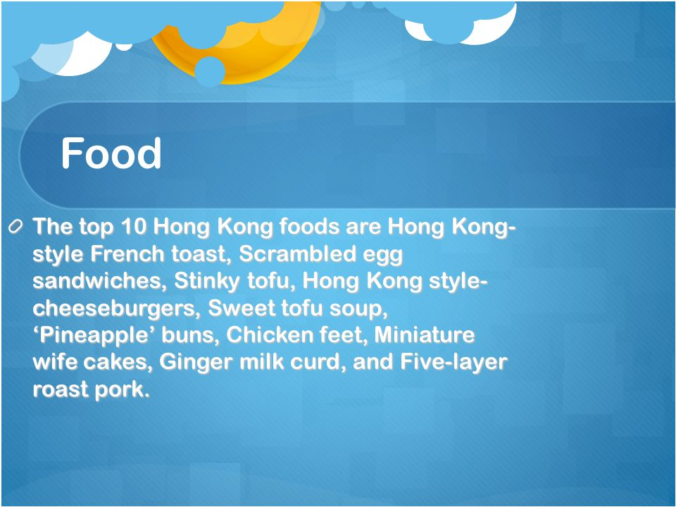 Food The top 10 Hong Kong foods are Hong Kong- style French toast, Scrambled egg sandwiches, Stinky tofu, Hong Kong style- cheeseburgers, Sweet tofu soup,Pineapple buns, Chicken feet, Miniature wife cakes, Ginger milk curd, and Five-layer roast pork.