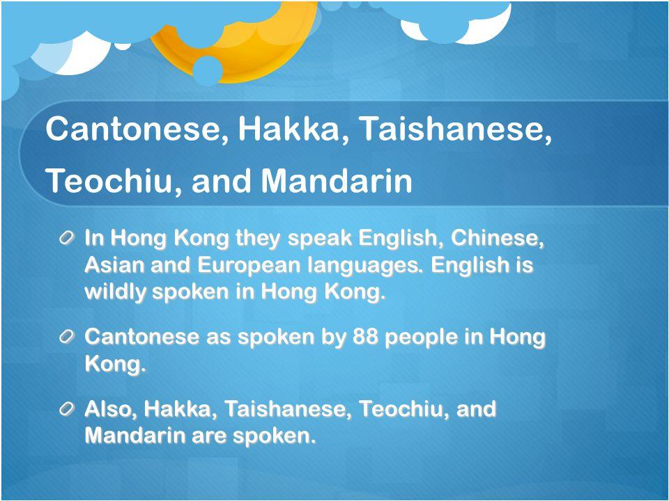 Cantonese, Hakka, Taishanese, Teochiu, and Mandarin In Hong Kong they speak English, Chinese, Asian and European languages.