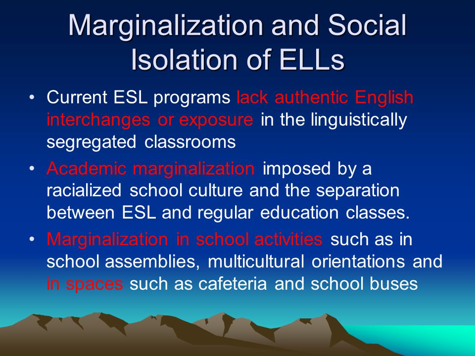Marginalization and Social Isolation of ELLs Current ESL programs lack authentic English interchanges or exposure in the linguistically segregated classrooms Academic marginalization imposed by a racialized school culture and the separation between ESL and regular education classes.
