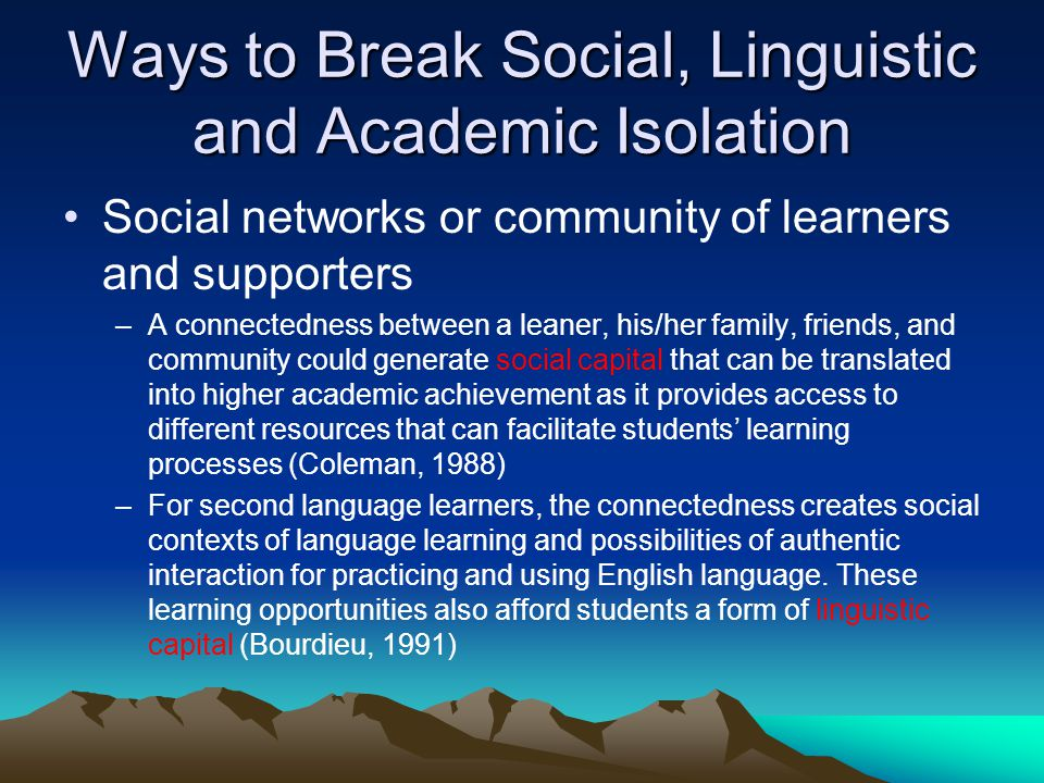 Ways to Break Social, Linguistic and Academic Isolation Social networks or community of learners and supporters –A connectedness between a leaner, his/her family, friends, and community could generate social capital that can be translated into higher academic achievement as it provides access to different resources that can facilitate students learning processes (Coleman, 1988) –For second language learners, the connectedness creates social contexts of language learning and possibilities of authentic interaction for practicing and using English language.