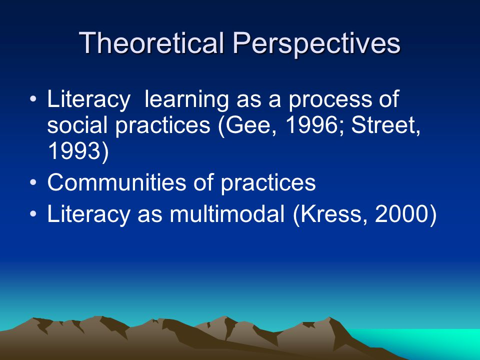 Theoretical Perspectives Literacy learning as a process of social practices (Gee, 1996; Street, 1993) Communities of practices Literacy as multimodal (Kress, 2000)