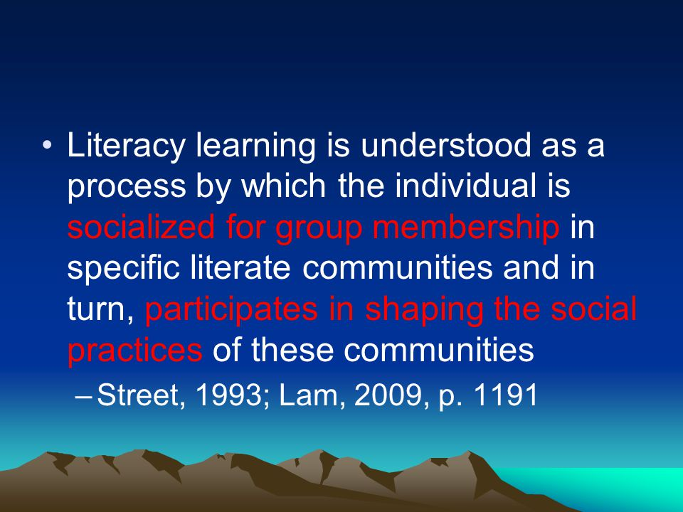 Literacy learning is understood as a process by which the individual is socialized for group membership in specific literate communities and in turn, participates in shaping the social practices of these communities –Street, 1993; Lam, 2009, p.